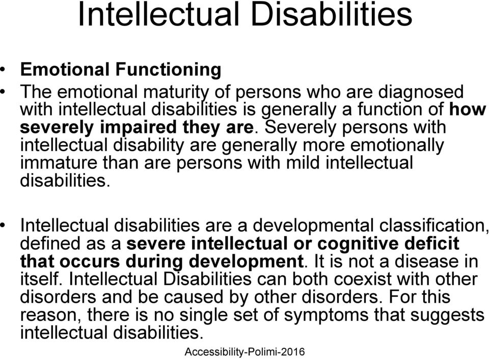 Intellectual disabilities are a developmental classification, defined as a severe intellectual or cognitive deficit that occurs during development.