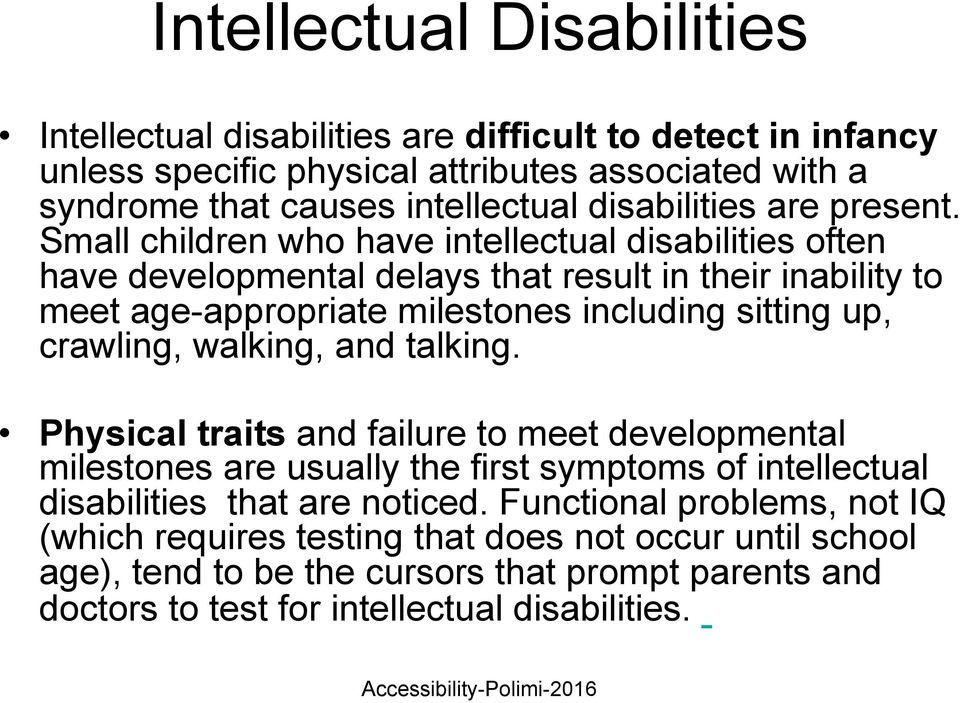 crawling, walking, and talking. Physical traits and failure to meet developmental milestones are usually the first symptoms of intellectual disabilities that are noticed.