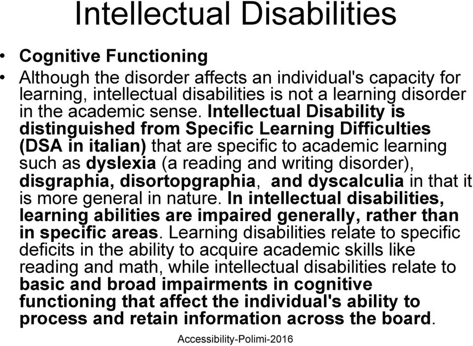 disortopgraphia, and dyscalculia in that it is more general in nature. In intellectual disabilities, learning abilities are impaired generally, rather than in specific areas.