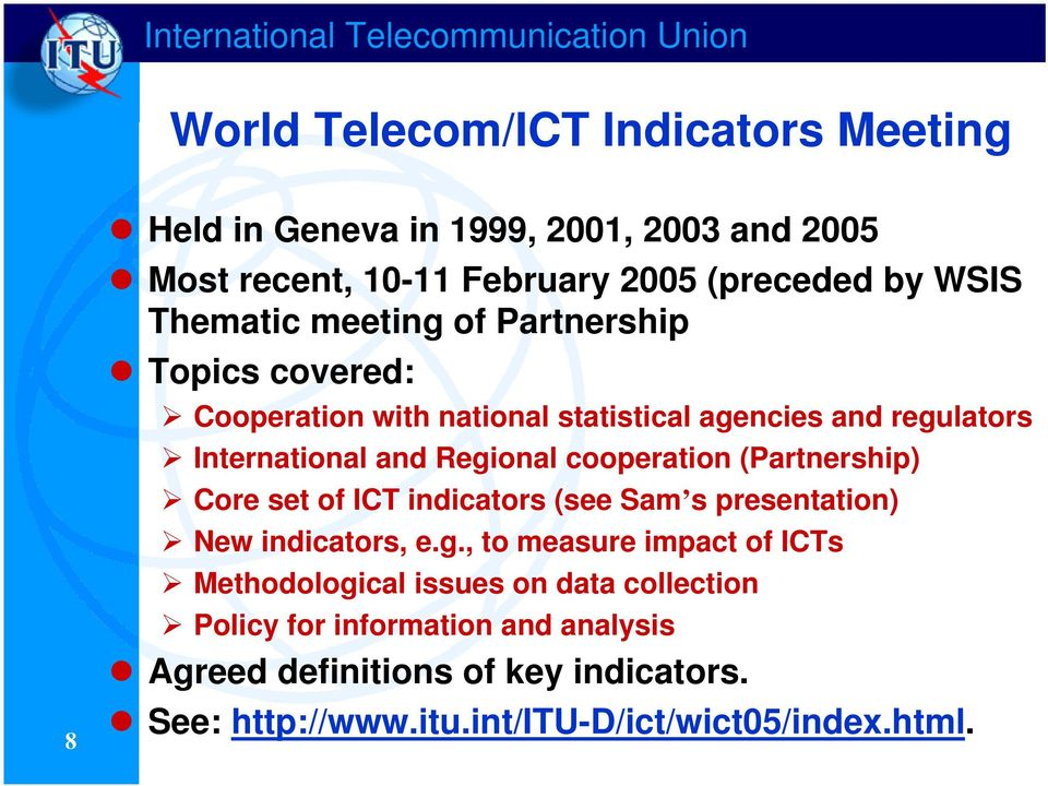 Regional cooperation (Partnership) Core set of ICT indicators (see Sam s presentation) New indicators, e.g., to measure impact of ICTs Methodological issues on data collection Policy for information and analysis Agreed definitions of key indicators.