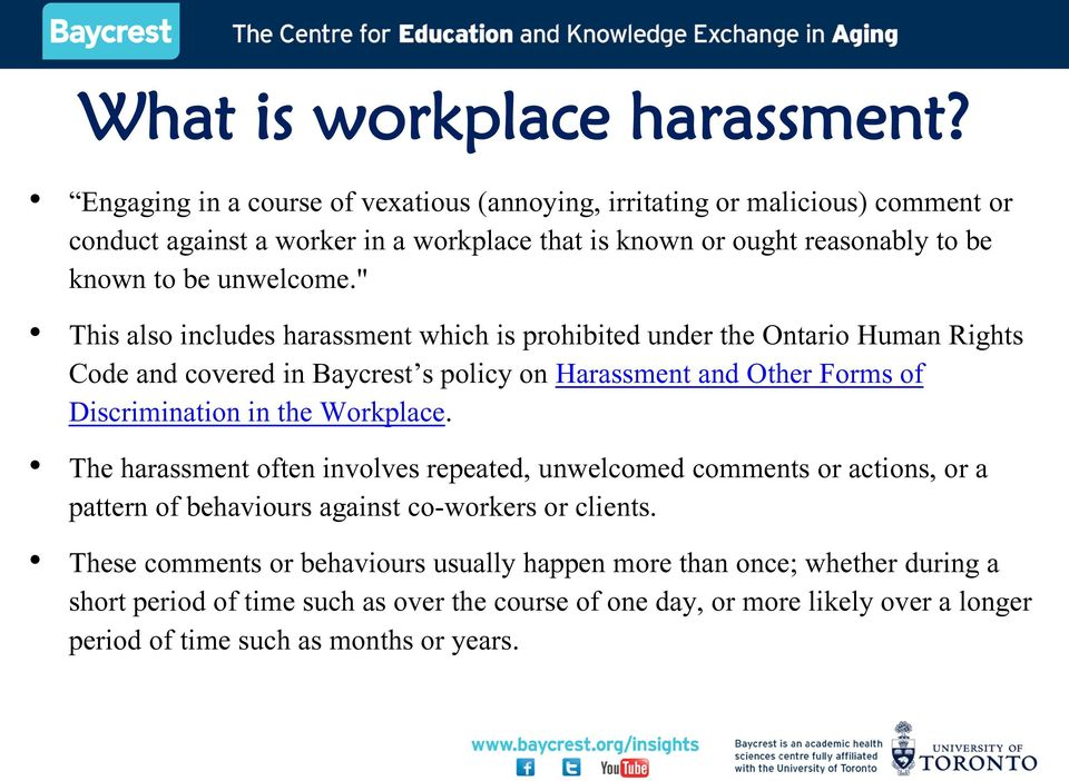 """ This also includes harassment which is prohibited under the Ontario Human Rights Code and covered in Baycrest s policy on Harassment and Other Forms of Discrimination in the"