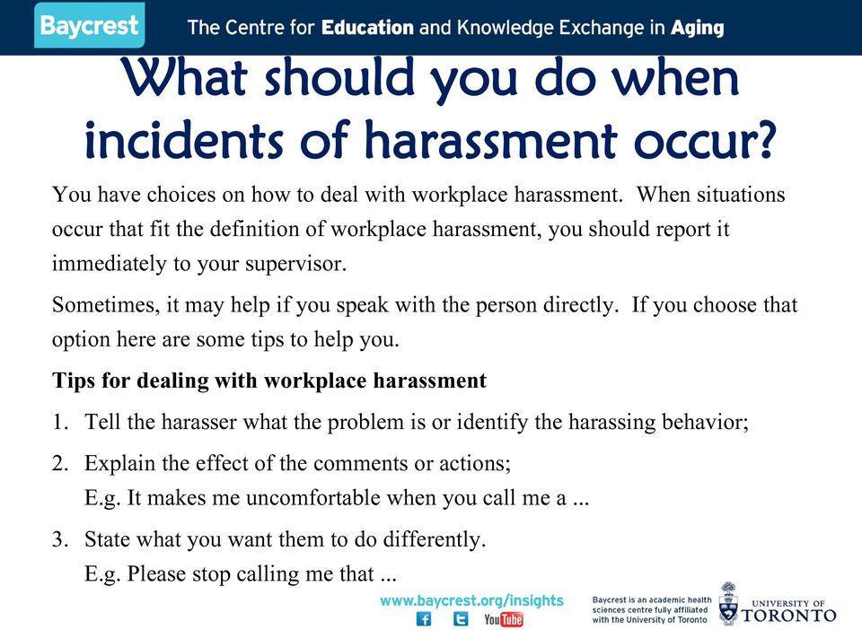 Sometimes, it may help if you speak with the person directly. If you choose that option here are some tips to help you. Tips for dealing with workplace harassment 1.