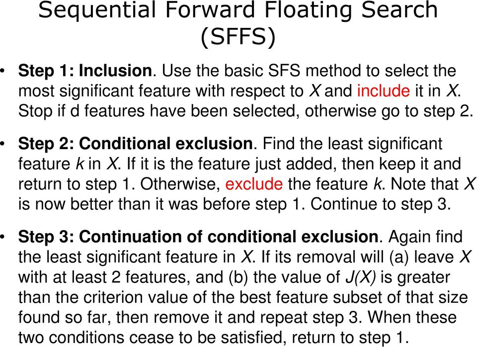 If it is the feature just added, then keep it and return to step 1. Otherwise, exclude the feature k. Note that X is now better than it was before step 1. Continue to step 3.