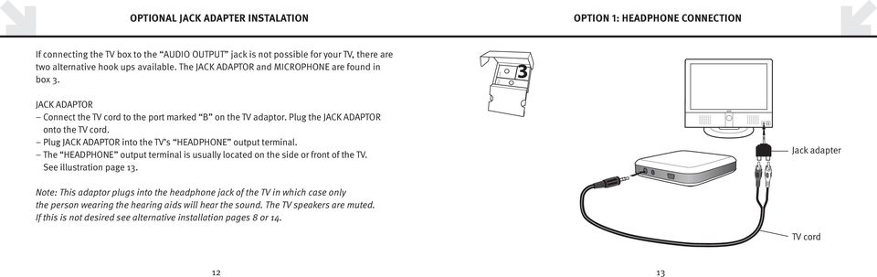 Plug JACK ADAPTOR into the TV s HEADPHONE output terminal. The HEADPHONE output terminal is usually located on the side or front of the TV. See illustration page 13.