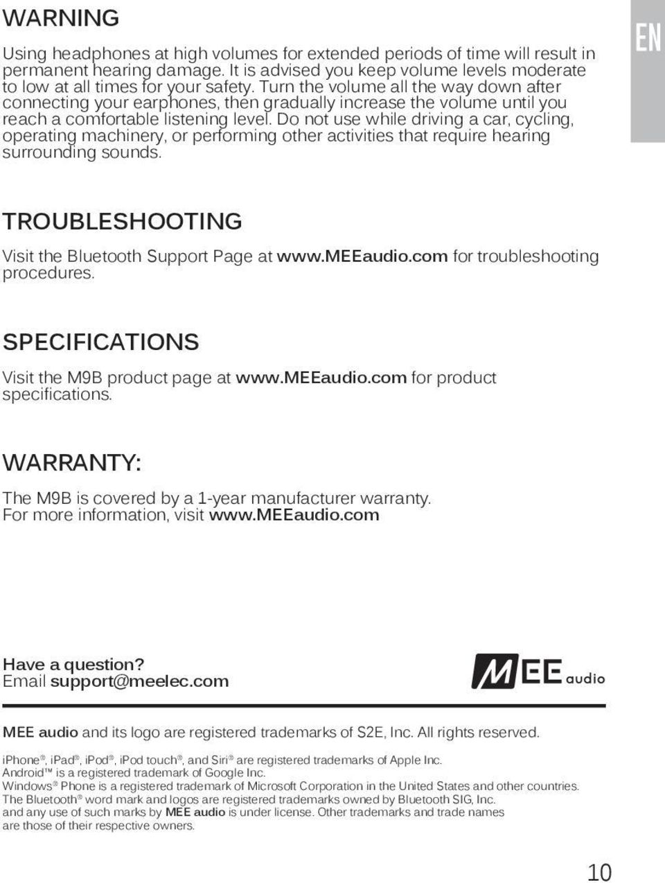 Do not use while driving a car, cycling, operating machinery, or performing other activities that require hearing surrounding sounds. TROUBLESHOOTING Visit the Bluetooth Support Page at www.meeaudio.