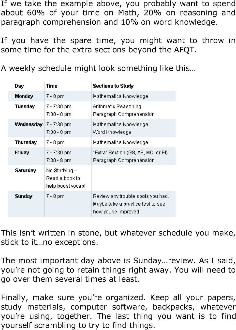 A weekly schedule might look something like this This isn t written in stone, but whatever schedule you make, stick to it no exceptions. The most important day above is Sunday review.
