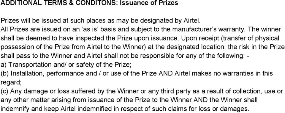 Upon receipt (transfer of physical possession of the Prize from Airtel to the Winner) at the designated location, the risk in the Prize shall pass to the Winner and Airtel shall not be responsible