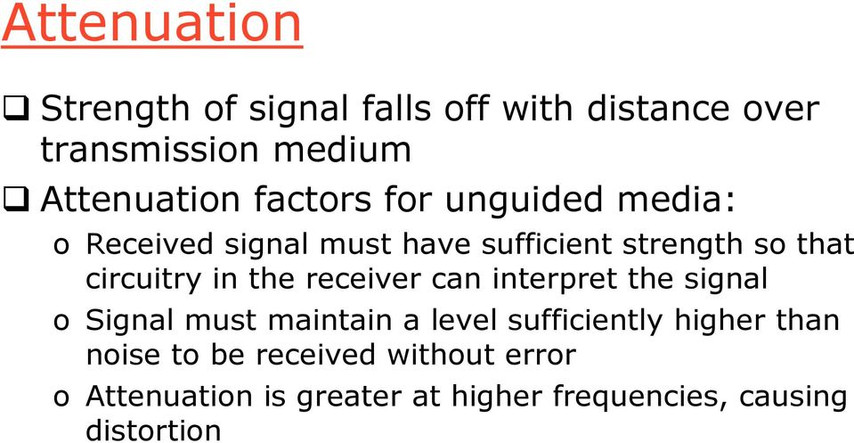 in the receiver can interpret the signal o Signal must maintain a level sufficiently higher
