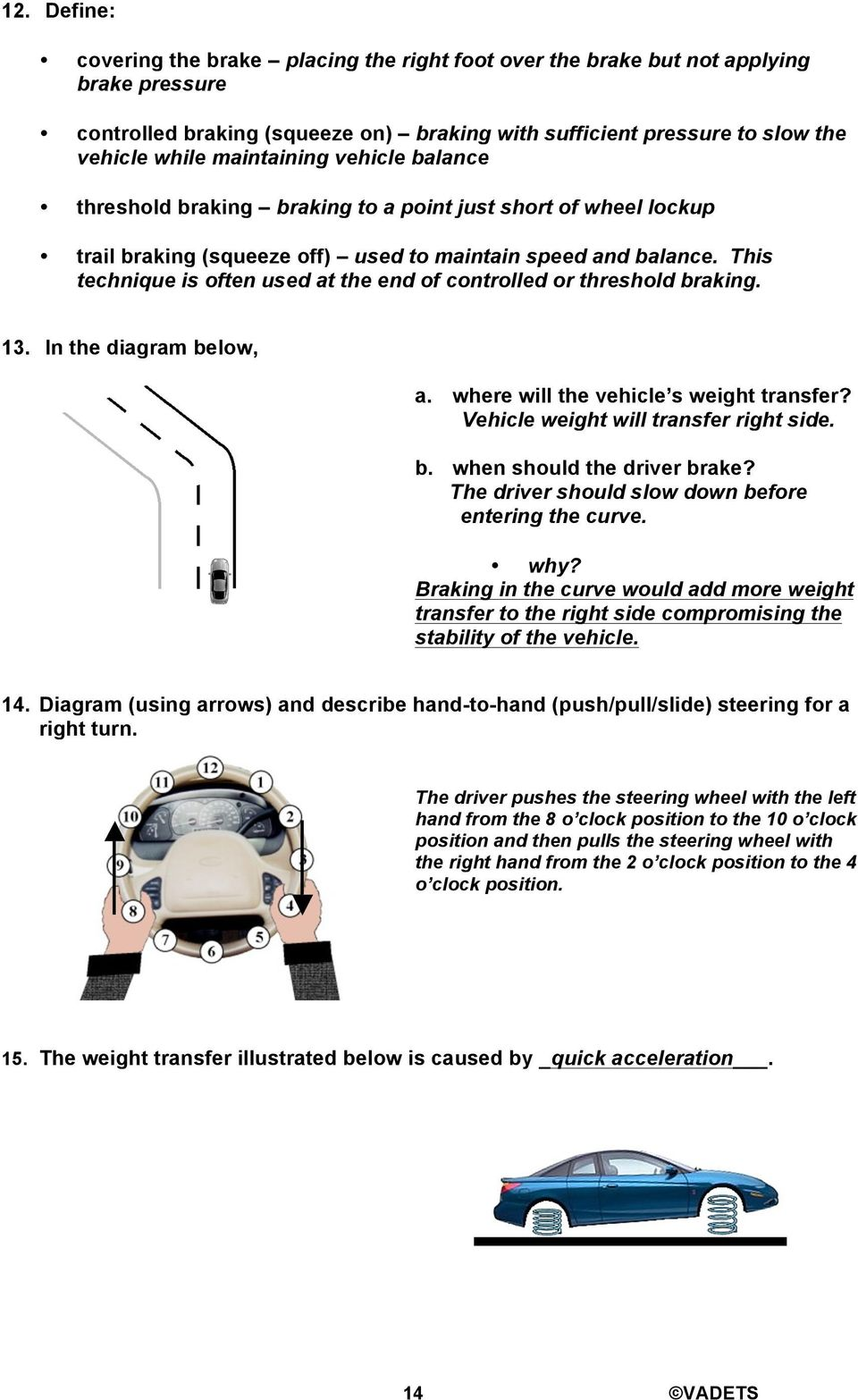 This technique is often used at the end of controlled or threshold braking. 13. In the diagram below, a. where will the vehicle s weight transfer? Vehicle weight will transfer right side. b. when should the driver brake?