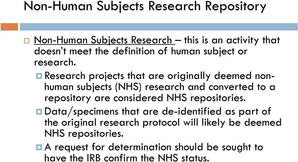 Research projects that are originally deemed nonhuman subjects (NHS) research and converted to a repository are considered