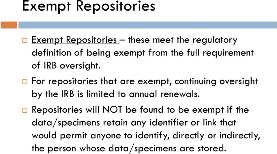 For repositories that are exempt, continuing oversight by the IRB is limited to annual renewals.