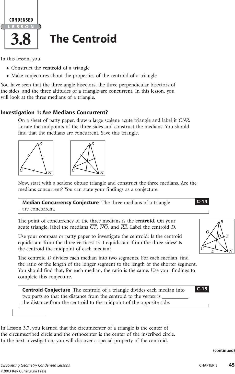 perpendicular bisectors of the sides, and the three altitudes of a triangle are concurrent. In this lesson, you will look at the three medians of a triangle. Investigation 1: re Medians Concurrent?