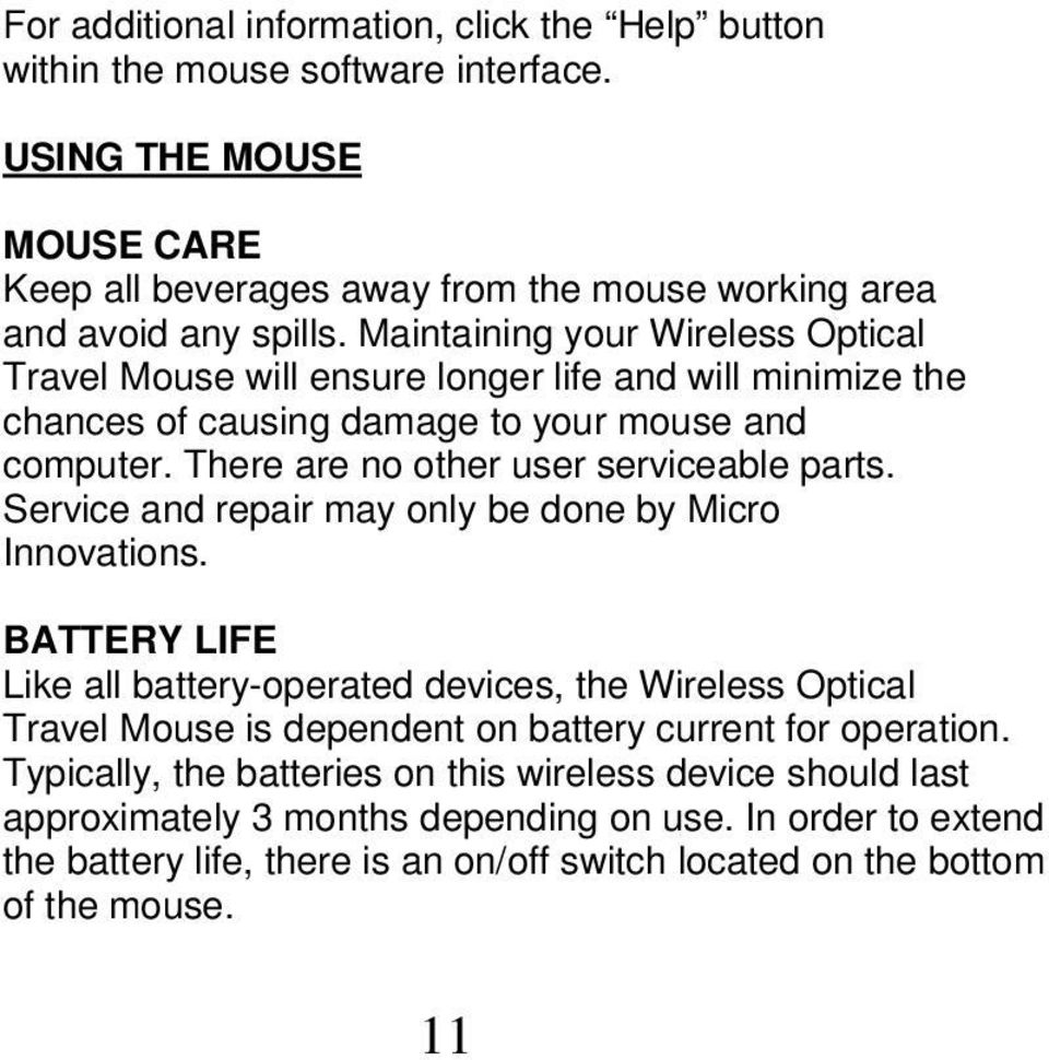 Service and repair may only be done by Micro Innovations. BATTERY LIFE Like all battery-operated devices, the Wireless Optical Travel Mouse is dependent on battery current for operation.