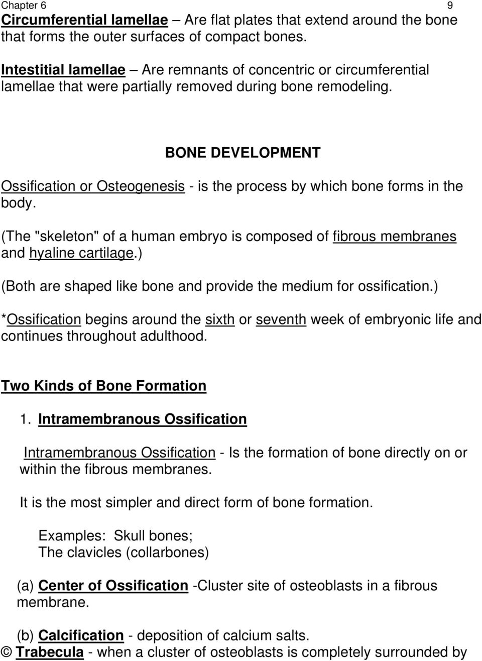 "BONE DEVELOPMENT Ossification or Osteogenesis - is the process by which bone forms in the body. (The ""skeleton"" of a human embryo is composed of fibrous membranes and hyaline cartilage."