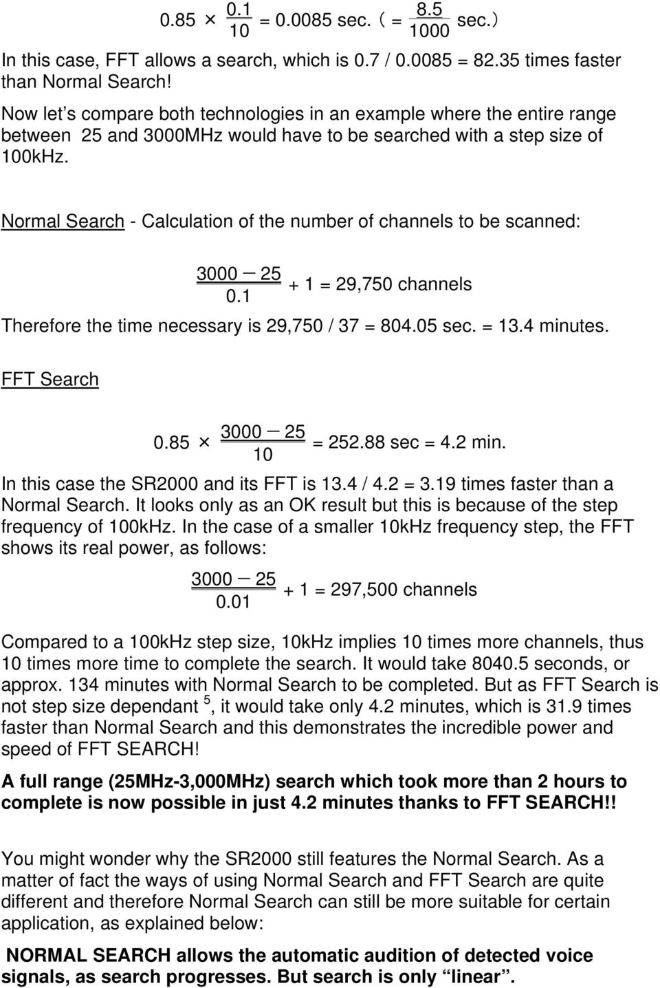 Normal Search - Calculation of the number of channels to be scanned: 3000 25 + 1 = 29,750 channels 0.1 Therefore the time necessary is 29,750 / 37 = 804.05 sec. = 13.4 minutes. FFT Search 3000 25 0.