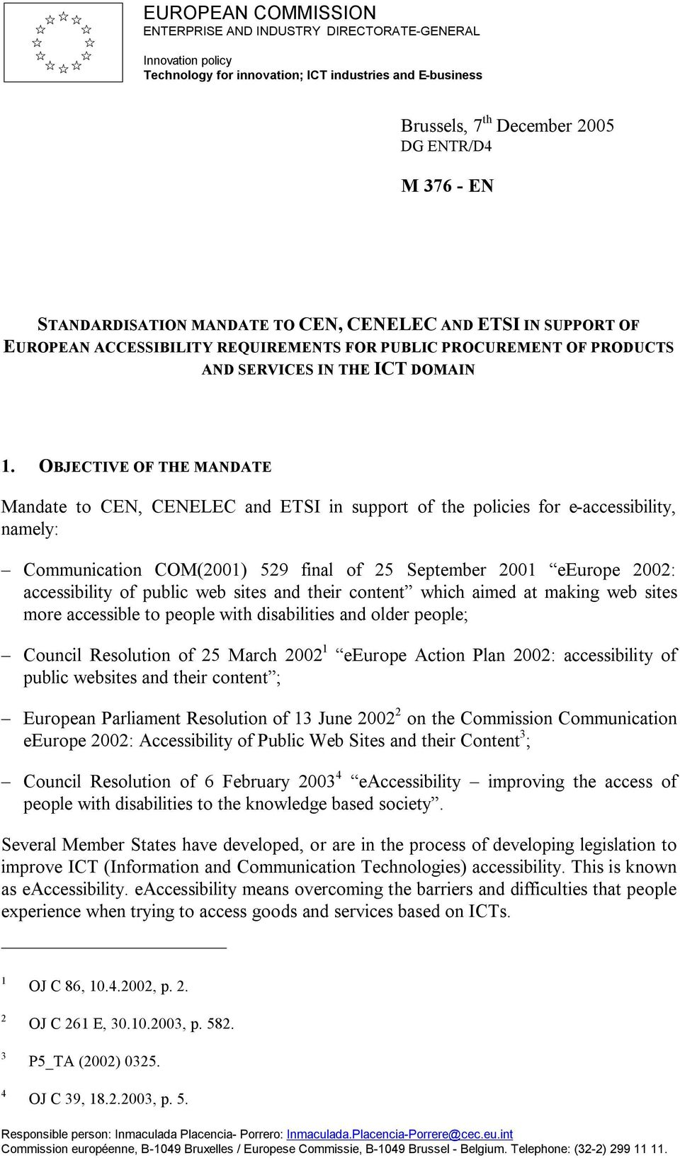 OBJECTIVE OF THE MANDATE Mandate to CEN, CENELEC and ETSI in support of the policies for e-accessibility, namely: Communication COM(2001) 529 final of 25 September 2001 eeurope 2002: accessibility of