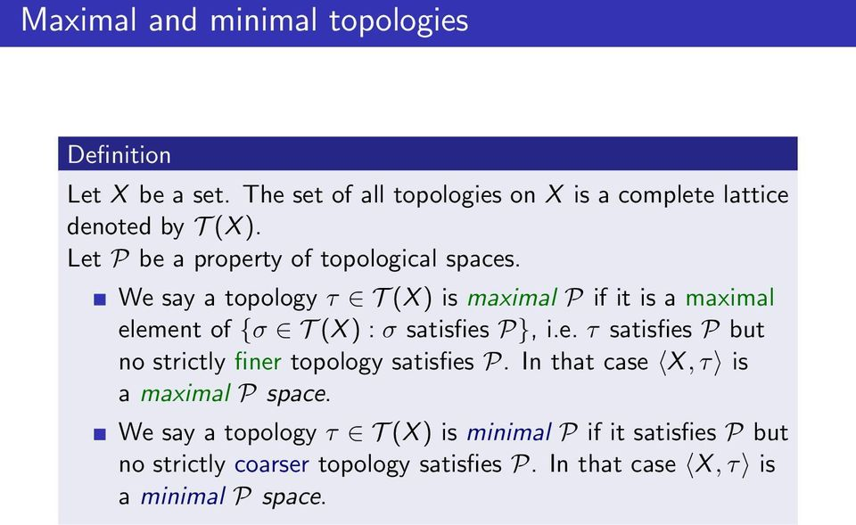 We say a topology τ T (X ) is maximal P if it is a maximal element of {σ T (X ) : σ satisfies P}, i.e. τ satisfies P but no strictly finer topology satisfies P.