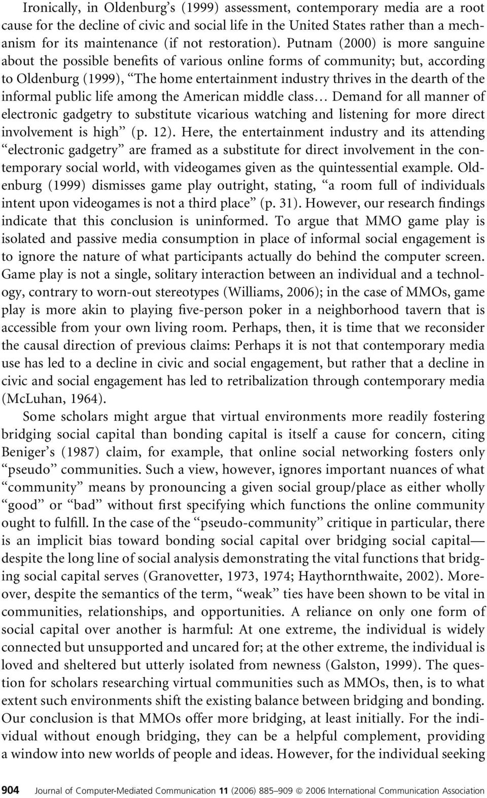 Putnam (2000) is more sanguine about the possible benefits of various online forms of community; but, according to Oldenburg (1999), The home entertainment industry thrives in the dearth of the