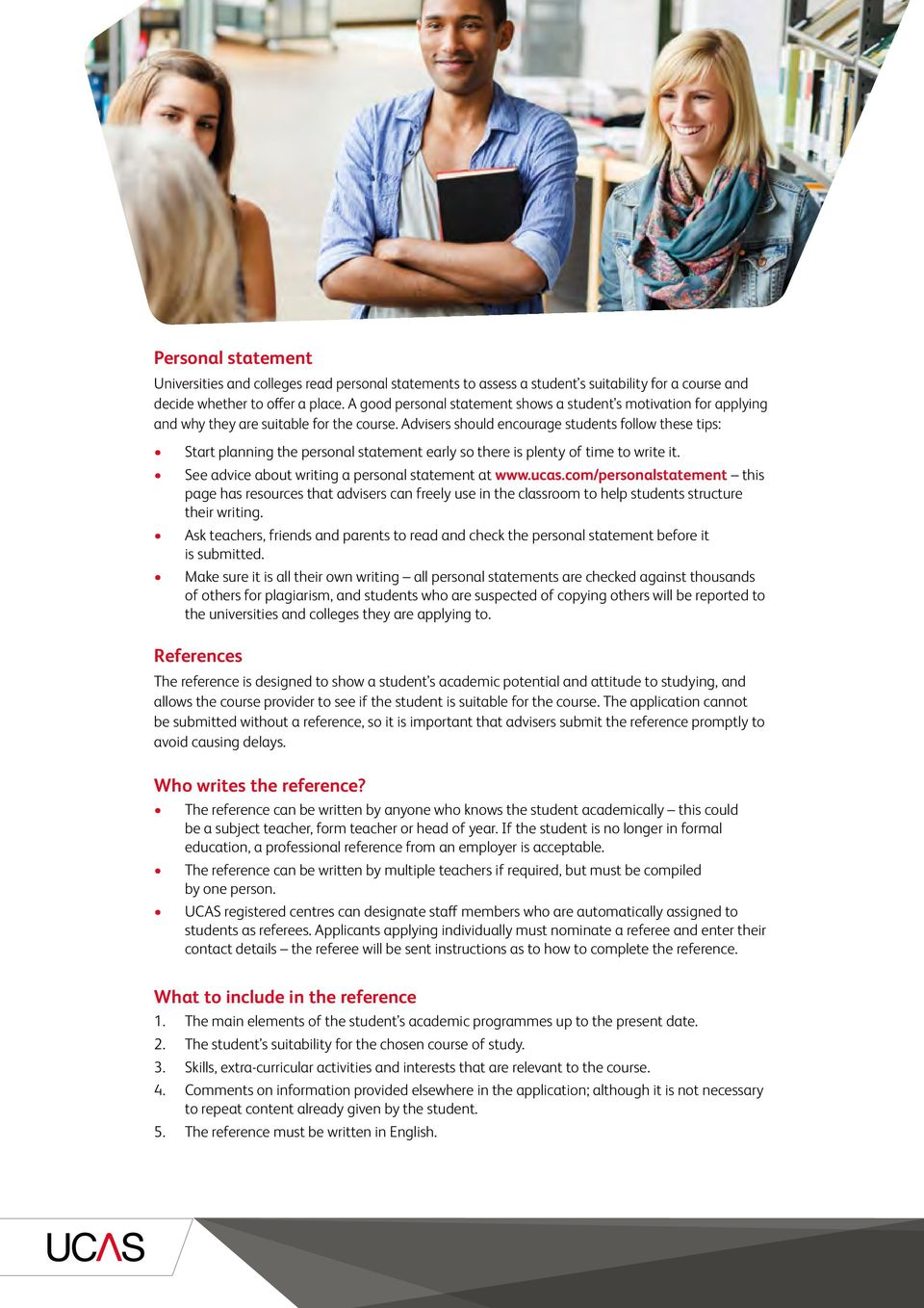 Advisers should encourage students follow these tips: Start planning the personal statement early so there is plenty of time to write it. See advice about writing a personal statement at www.ucas.