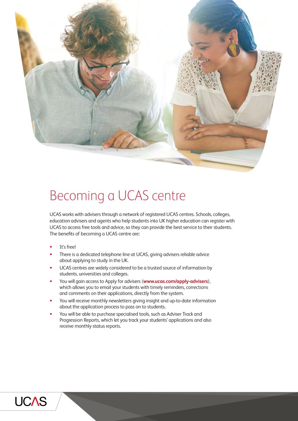 students. The benefits of becoming a UCAS centre are: It s free! There is a dedicated telephone line at UCAS, giving advisers reliable advice about applying to study in the UK.