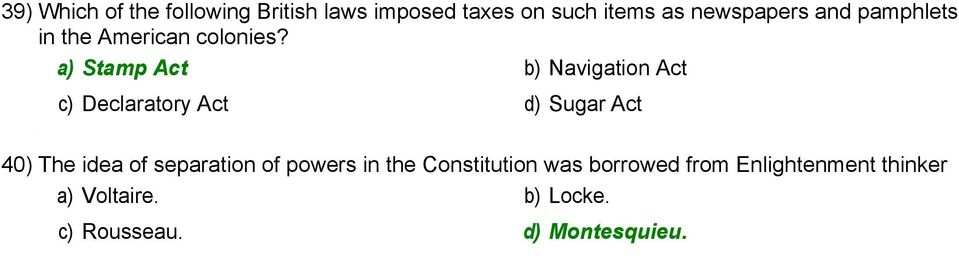 a) Stamp Act b) Navigation Act c) Declaratory Act d) Sugar Act 40) The idea of