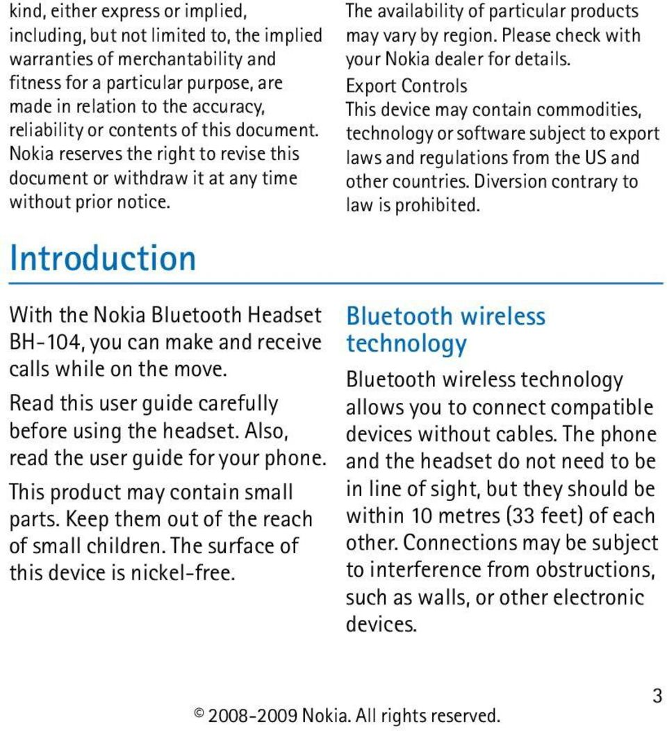 Introduction With the Nokia Bluetooth Headset BH-104, you can make and receive calls while on the move. Read this user guide carefully before using the headset.