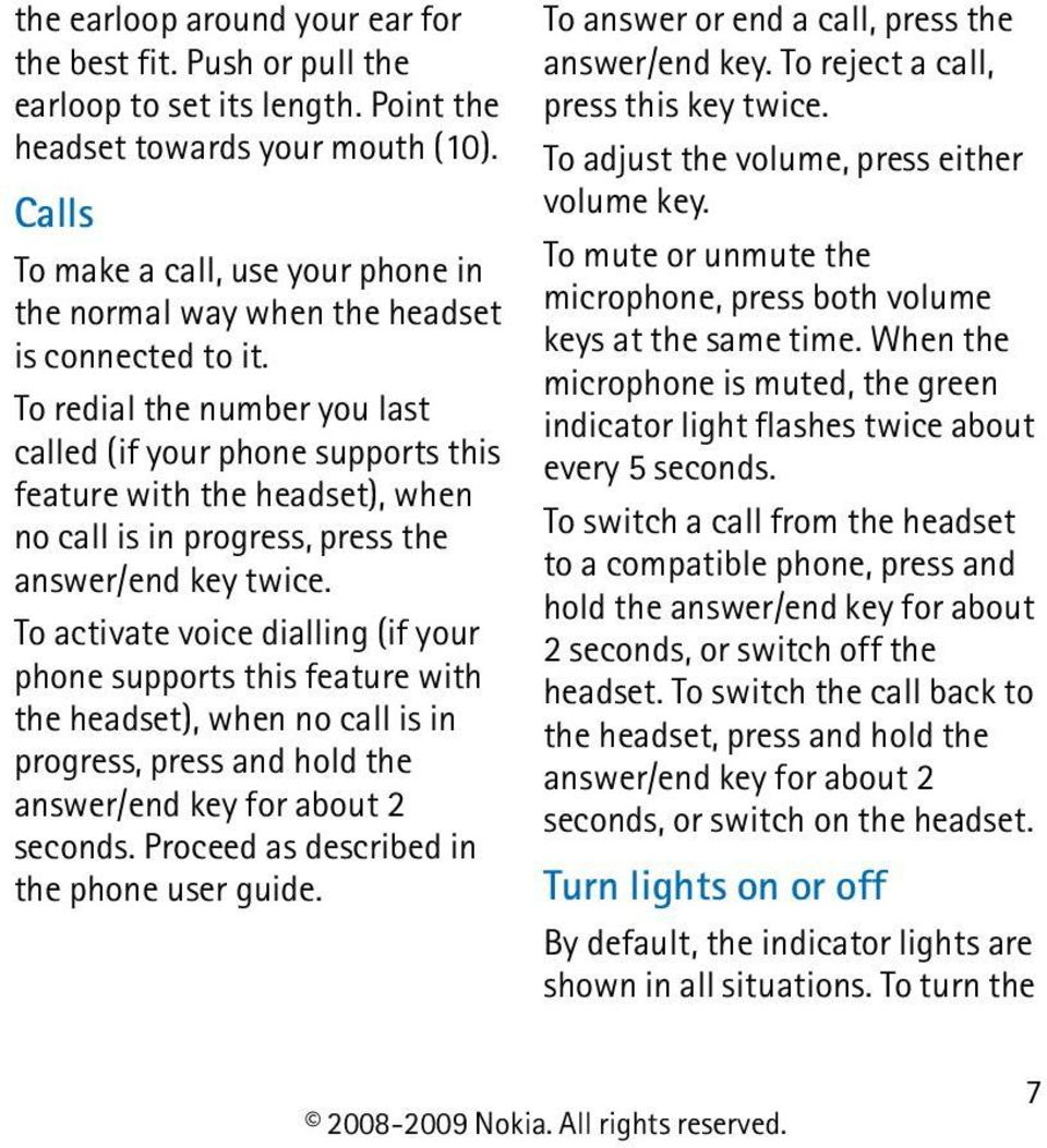 To redial the number you last called (if your phone supports this feature with the headset), when no call is in progress, press the answer/end key twice.