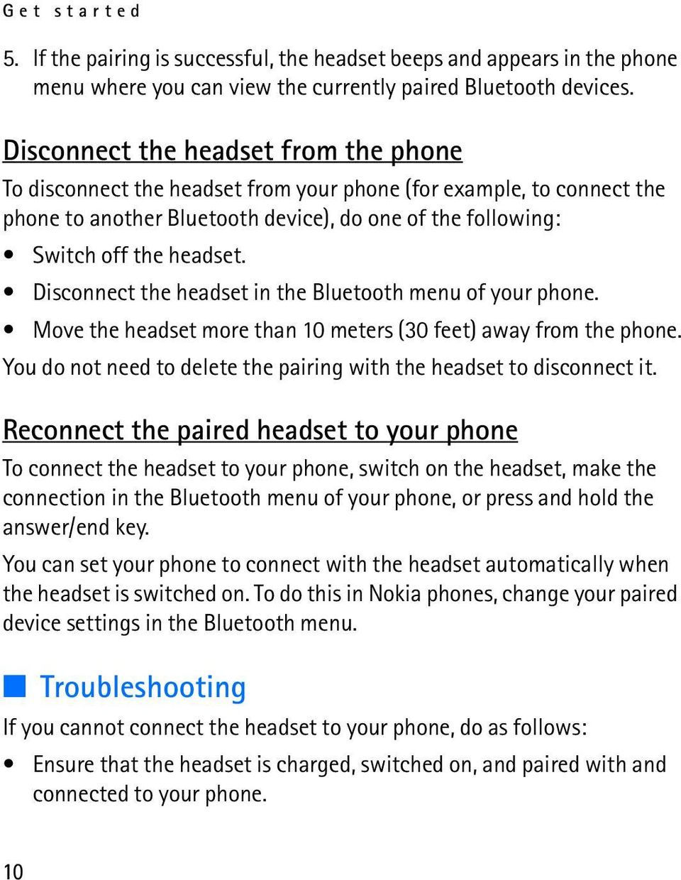 Disconnect the headset in the Bluetooth menu of your phone. Move the headset more than 10 meters (30 feet) away from the phone. You do not need to delete the pairing with the headset to disconnect it.