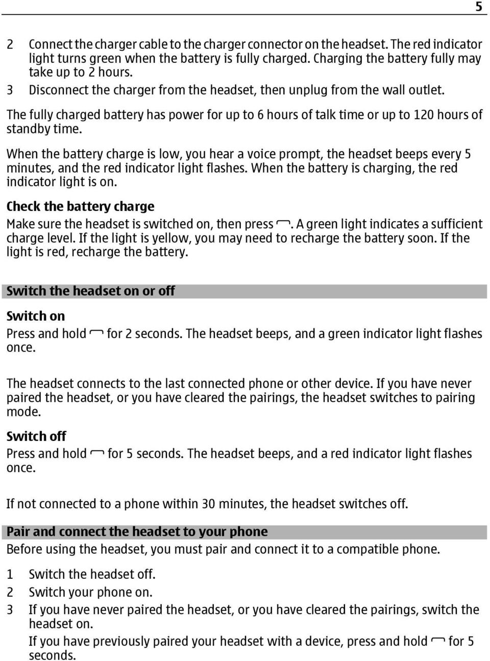 When the battery charge is low, you hear a voice prompt, the headset beeps every 5 minutes, and the red indicator light flashes. When the battery is charging, the red indicator light is on.