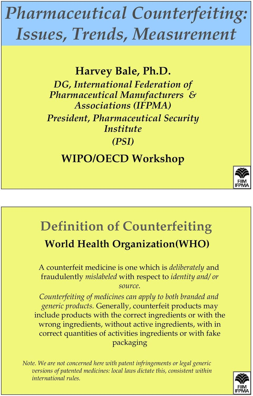 Organization(WHO) A counterfeit medicine is one which is deliberately and fraudulently mislabeled with respect to identity and/ or source.