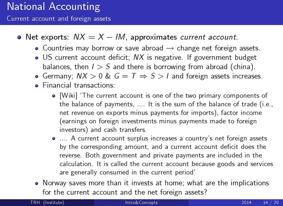 Financial transactions: [Wiki] The current account is one of the two primary components of the balance of payments,... It is the sum of the balance of trade (i.e., net revenue on exports minus payments for imports), factor income (earnings on foreign investments minus payments made to foreign investors) and cash transfers.
