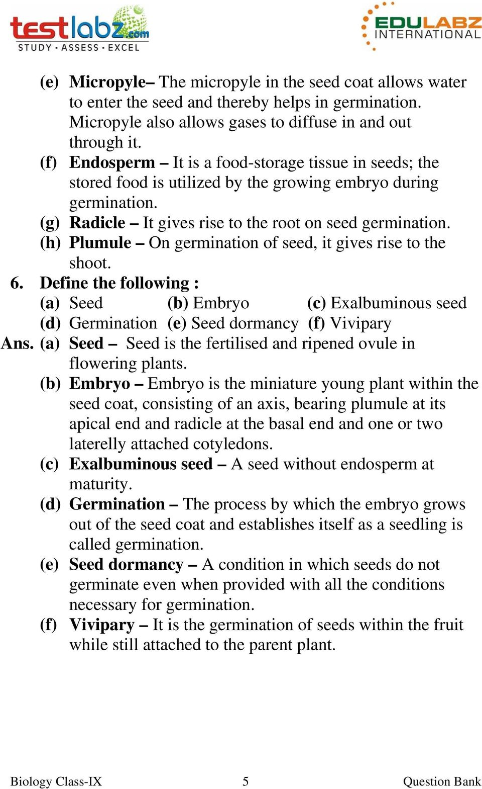 (h) Plumule On germination of seed, it gives rise to the shoot. 6. Define the following : (a) Seed (b) Embryo (c) Exalbuminous seed (d) Germination (e) Seed dormancy (f) Vivipary Ans.