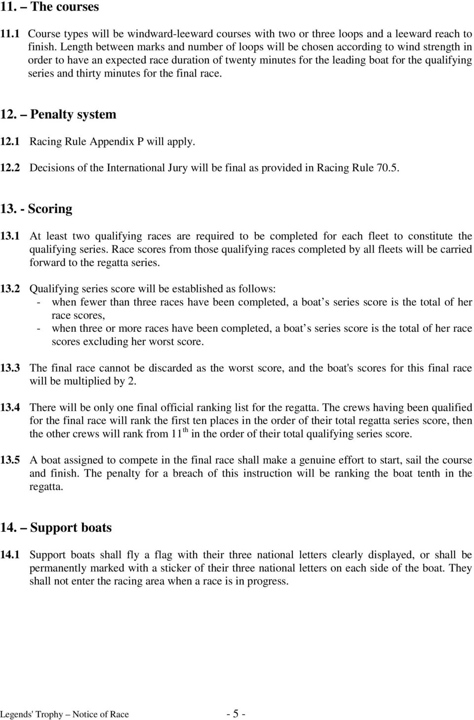 thirty minutes for the final race. 12. Penalty system 12.1 Racing Rule Appendix P will apply. 12.2 Decisions of the International Jury will be final as provided in Racing Rule 70.5. 13. - Scoring 13.