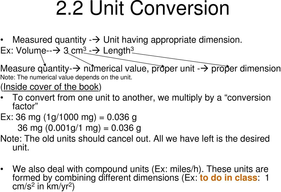 (Inside cover of the book) To convert from one unit to another, we multiply by a conversion factor Ex: 36 mg (1g/1000 mg) = 0.036 g 36 mg (0.