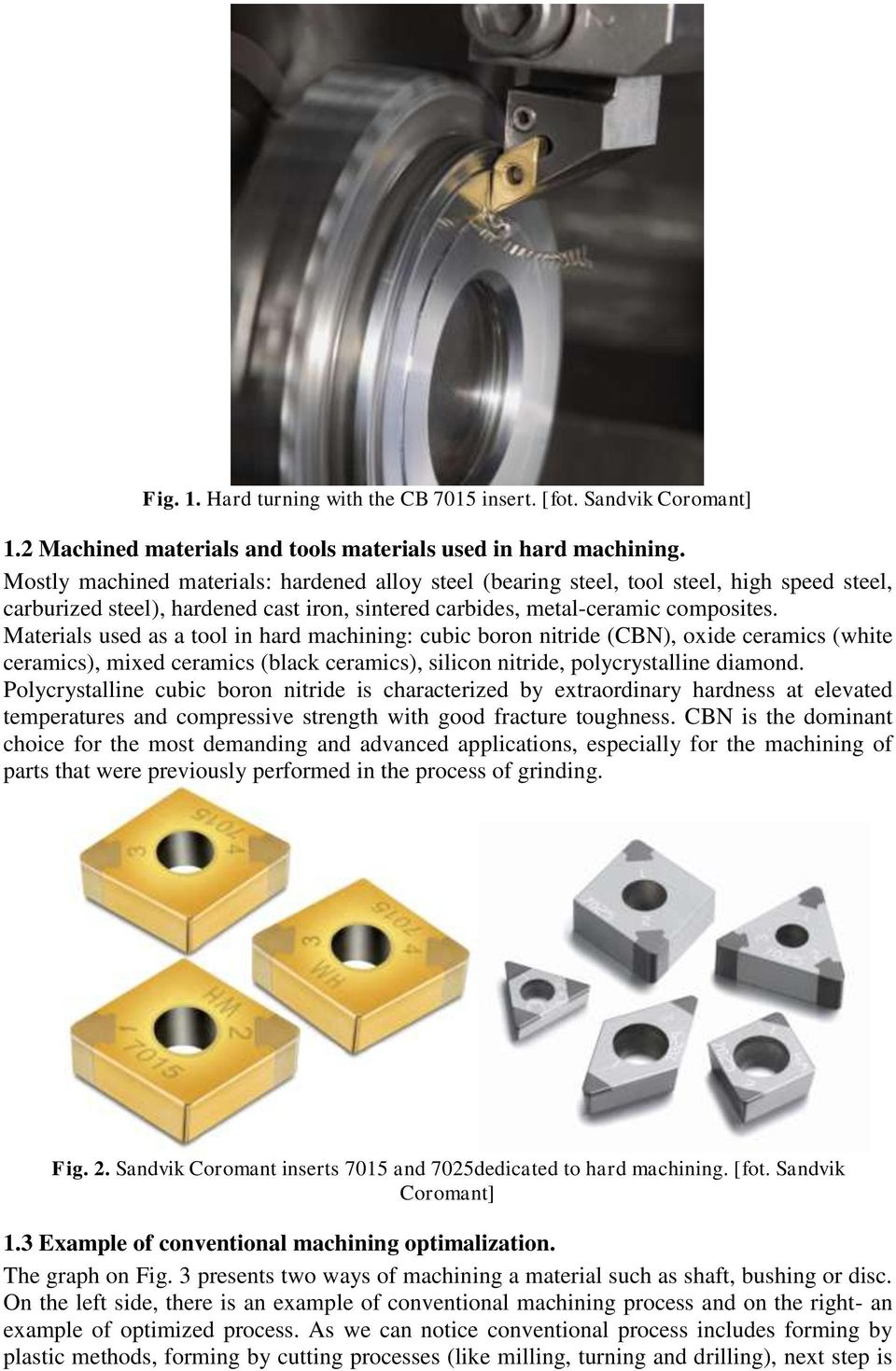 Materials used as a tool in hard machining: cubic boron nitride (CBN), oxide ceramics (white ceramics), mixed ceramics (black ceramics), silicon nitride, polycrystalline diamond.