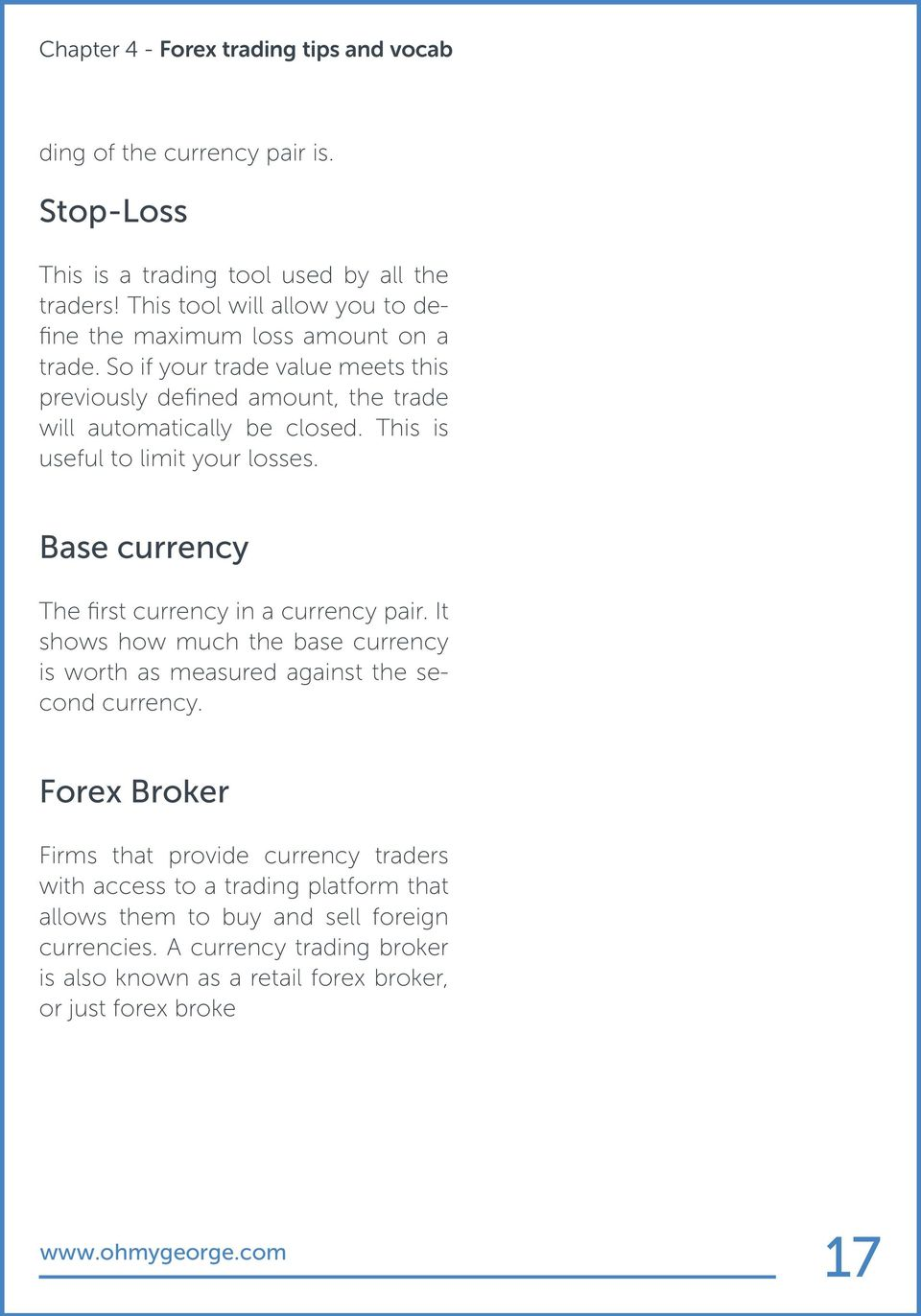 This is useful to limit your losses. Base currency The first currency in a currency pair. It shows how much the base currency is worth as measured against the second currency.