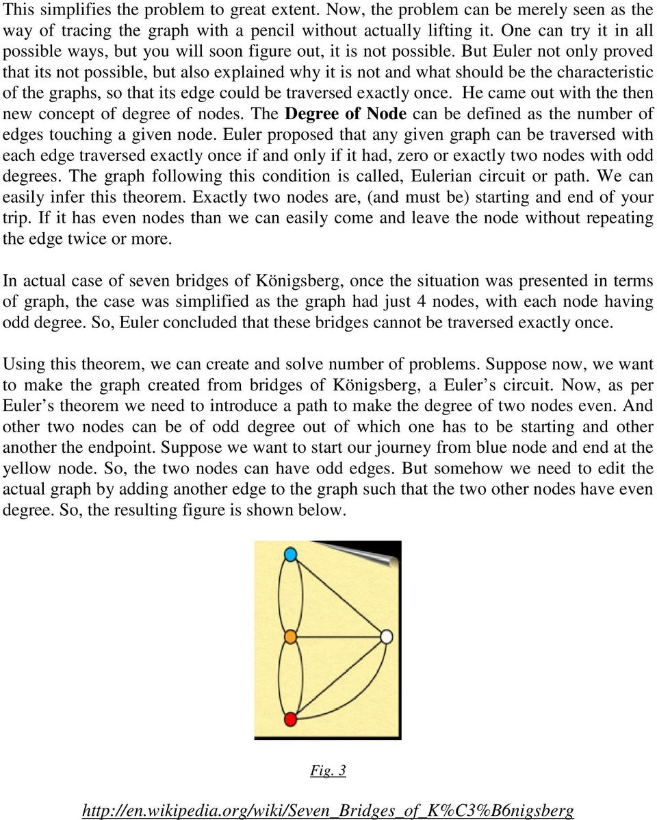 But Euler not only proved that its not possible, but also explained why it is not and what should be the characteristic of the graphs, so that its edge could be traversed exactly once.