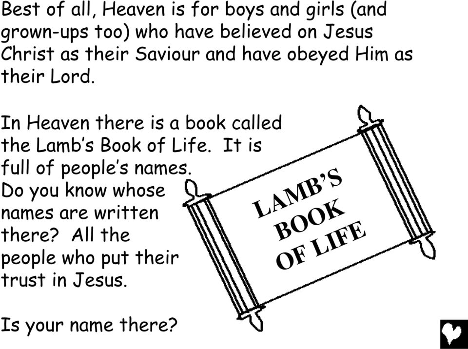 In Heaven there is a book called the Lamb s Book of Life. It is full of people s names.