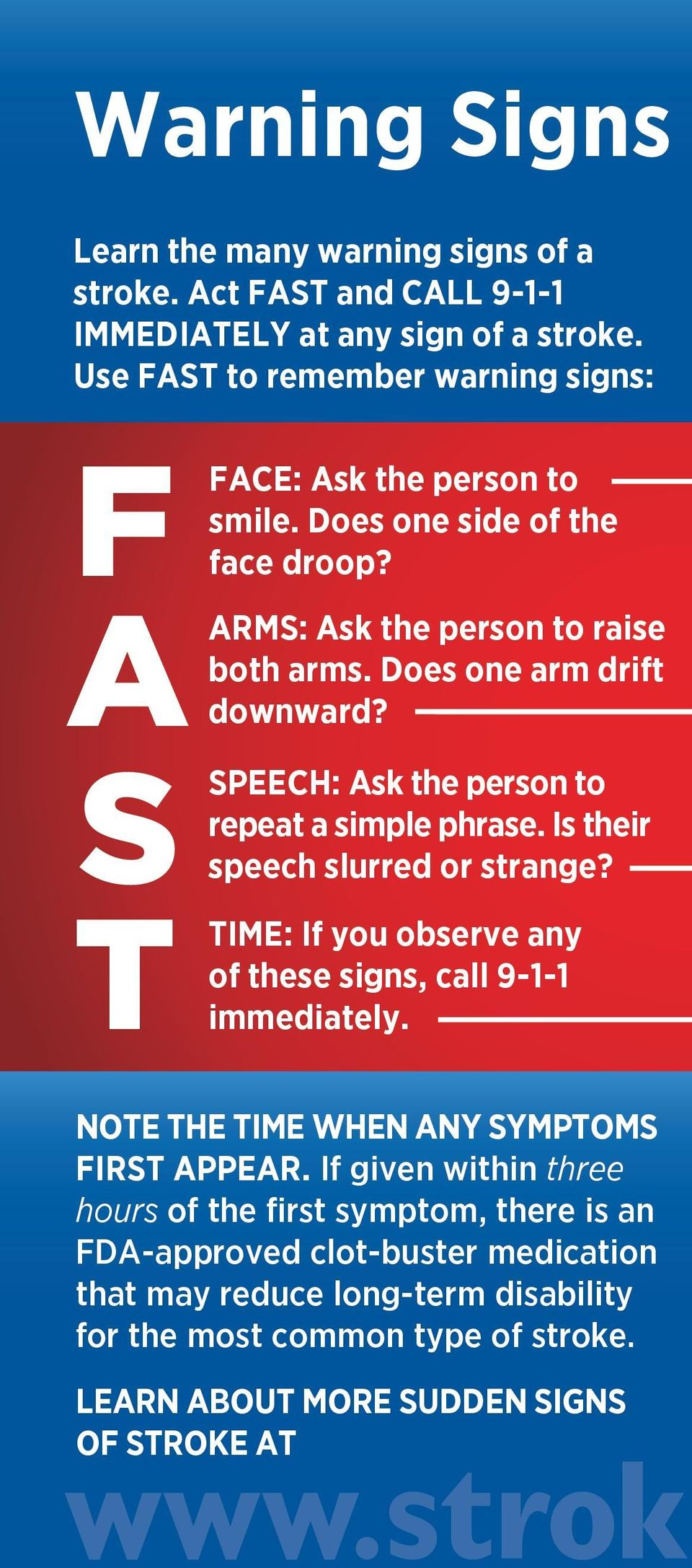 S SPEECH: Ask the person to repeat a simple phrase. Is their speech slurred or strange? T TIME: If you observe any of these signs, call 9-1-1 immediately.