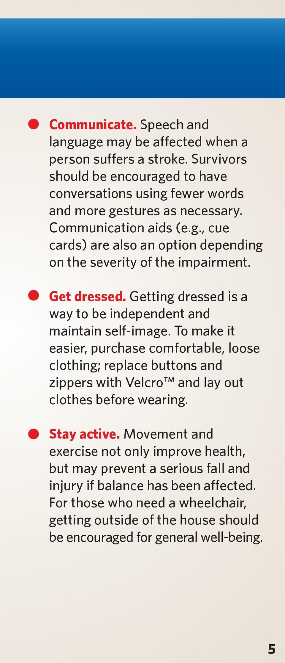 To make it easier, purchase comfortable, loose clothing; replace buttons and zippers with Velcro and lay out clothes before wearing. Stay active.