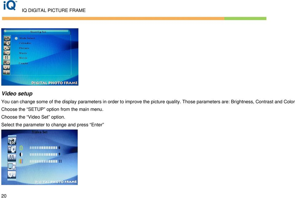 Those parameters are: Brightness, Contrast and Color Choose the