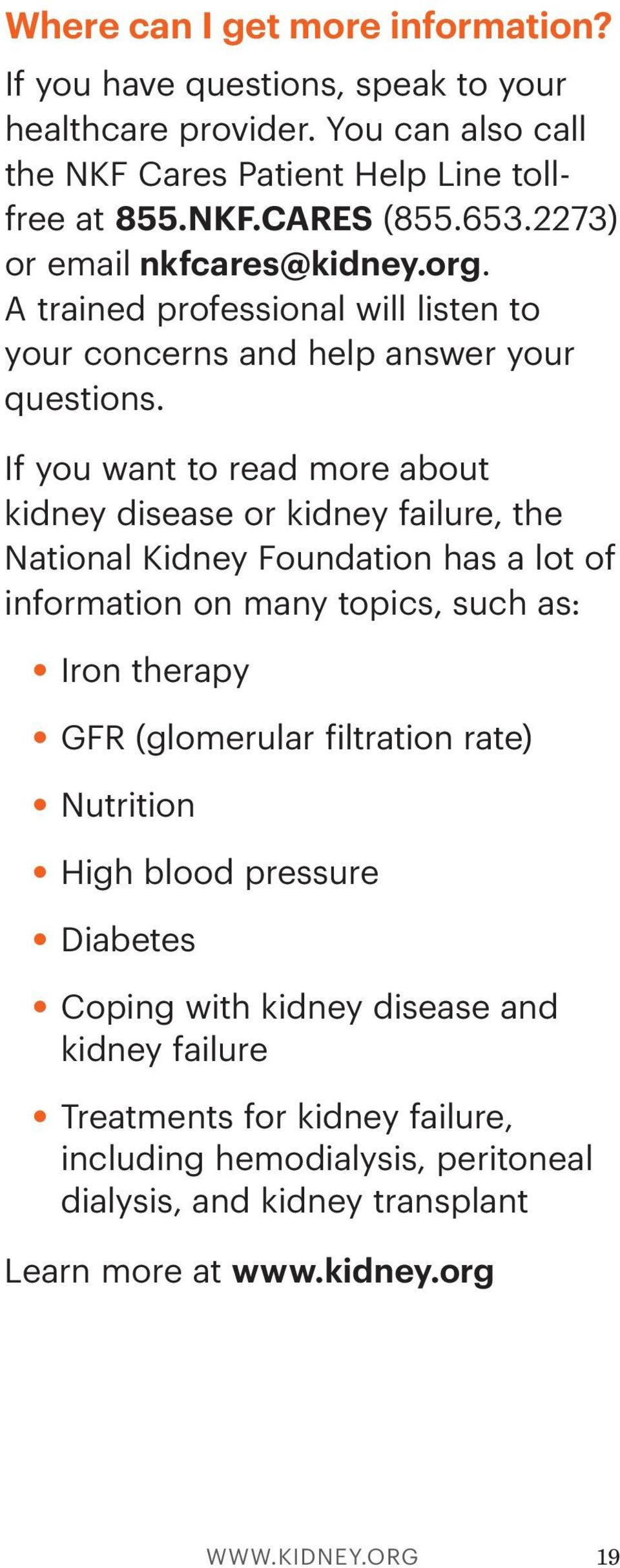 If you want to read more about kidney disease or kidney failure, the National Kidney Foundation has a lot of information on many topics, such as: Iron therapy GFR (glomerular