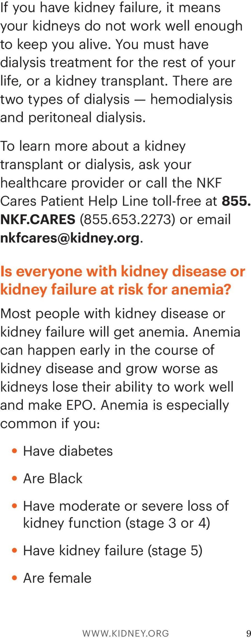 To learn more about a kidney transplant or dialysis, ask your healthcare provider or call the NKF Cares Patient Help Line toll-free at 855. NKF.CARES (855.653.2273) or email nkfcares@kidney.org.