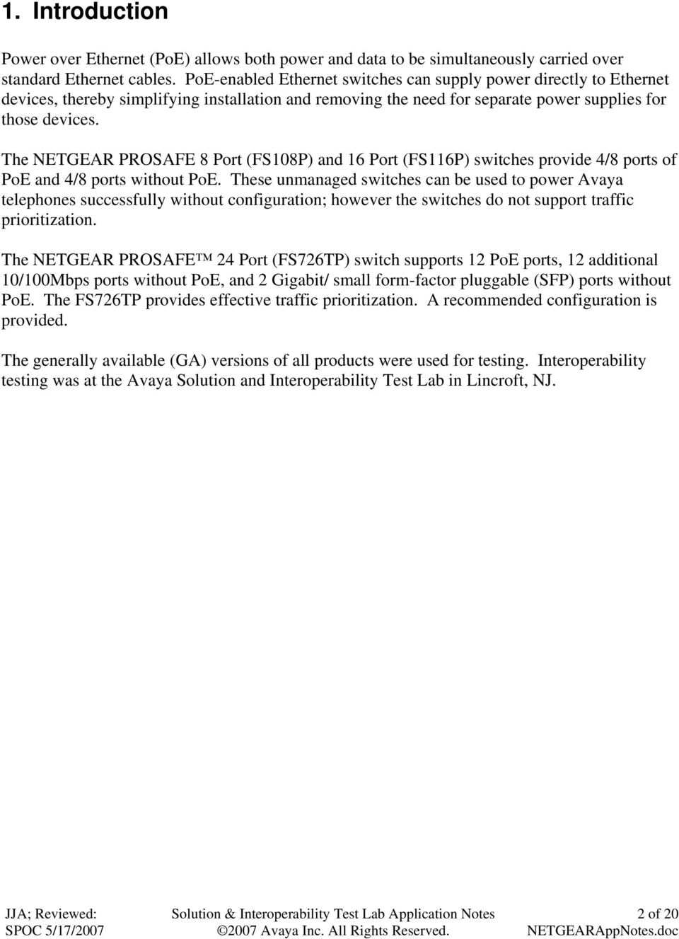 The NETGEAR PROSAFE 8 Port (FS108P) and 16 Port (FS116P) switches provide 4/8 ports of PoE and 4/8 ports without PoE.