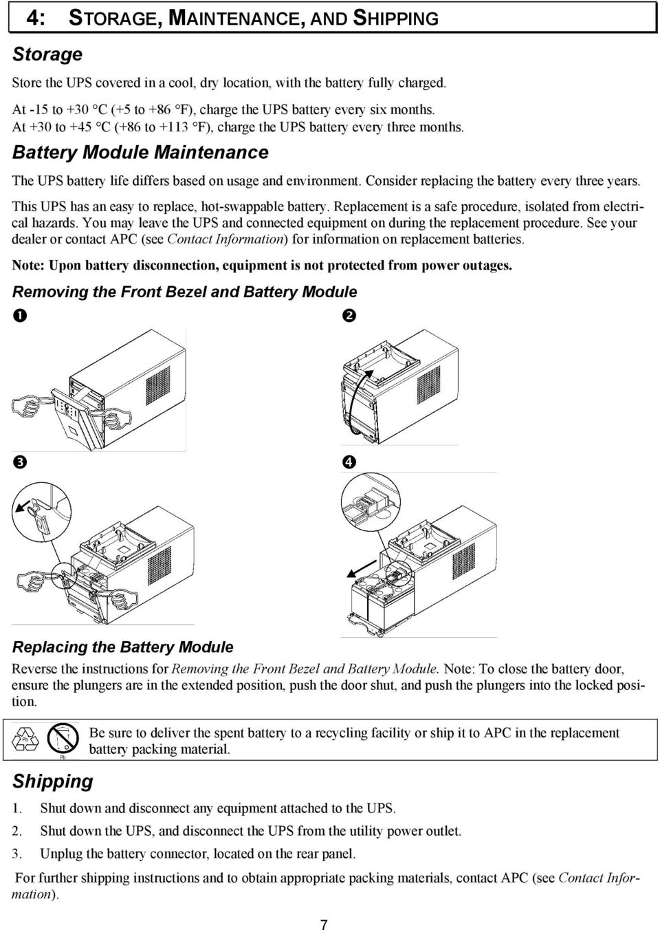 Consider replacing the battery every three years. This UPS has an easy to replace, hot-swappable battery. Replacement is a safe procedure, isolated from electrical hazards.