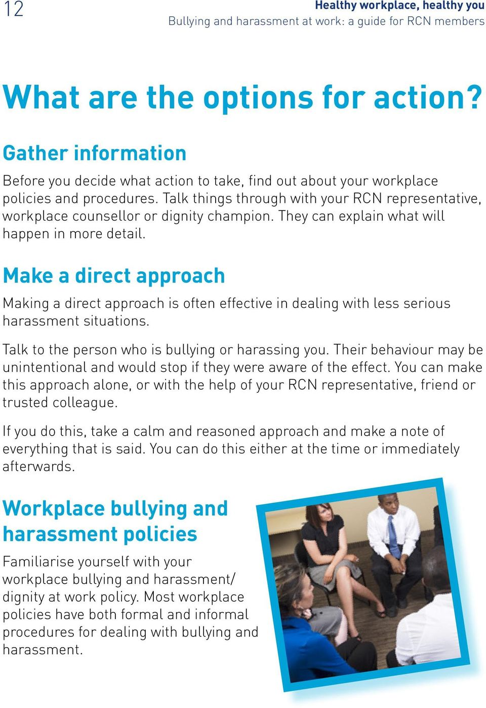 Make a direct approach Making a direct approach is often effective in dealing with less serious harassment situations. Talk to the person who is bullying or harassing you.