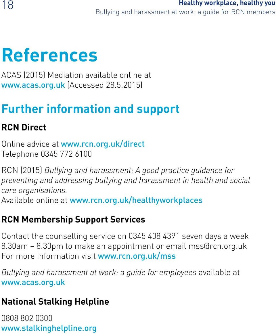 uk/direct Telephone 0345 772 6100 RCN (2015) Bullying and harassment: A good practice guidance for preventing and addressing bullying and harassment in health and social care organisations.