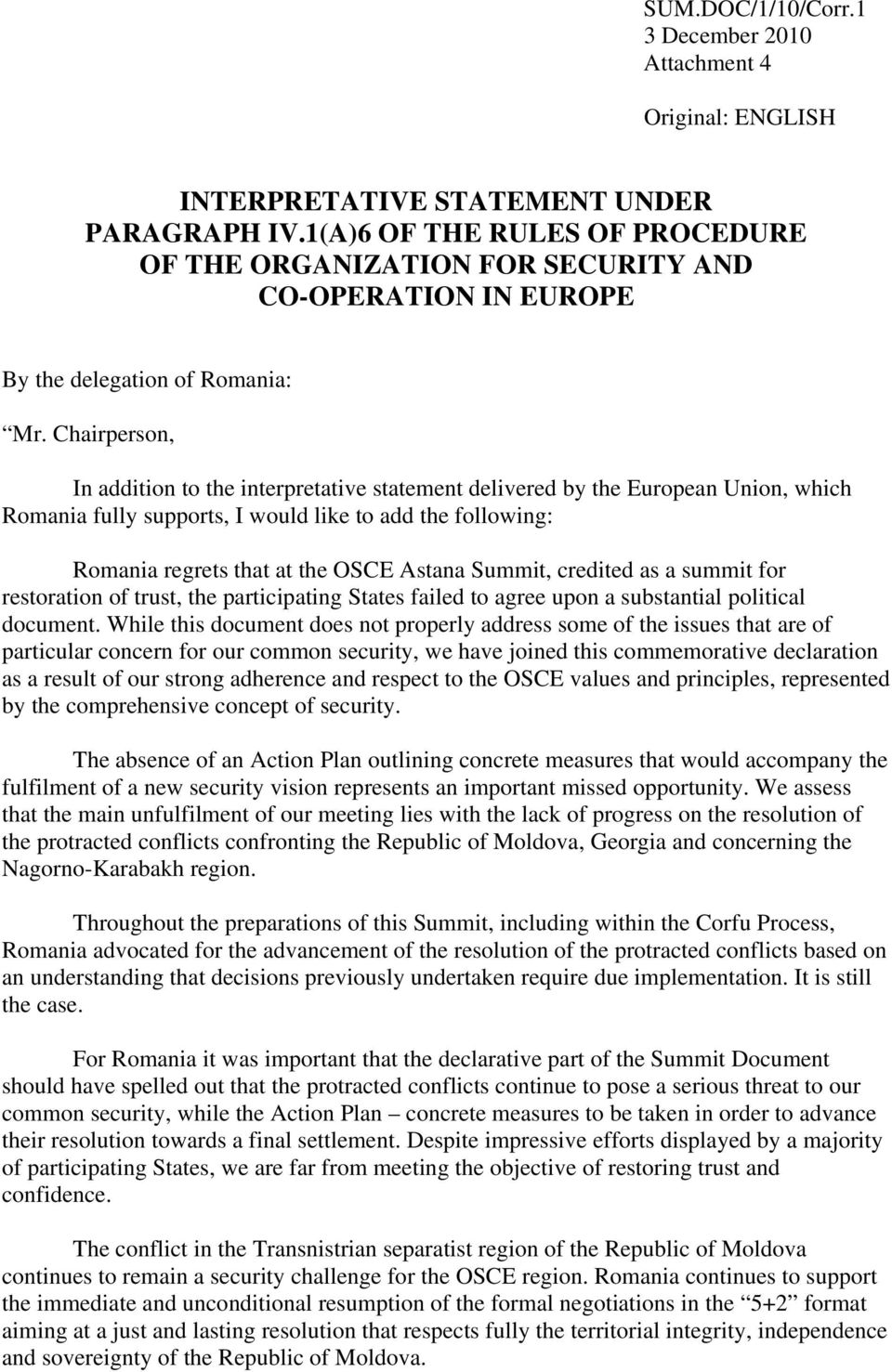 Chairperson, In addition to the interpretative statement delivered by the European Union, which Romania fully supports, I would like to add the following: Romania regrets that at the OSCE Astana