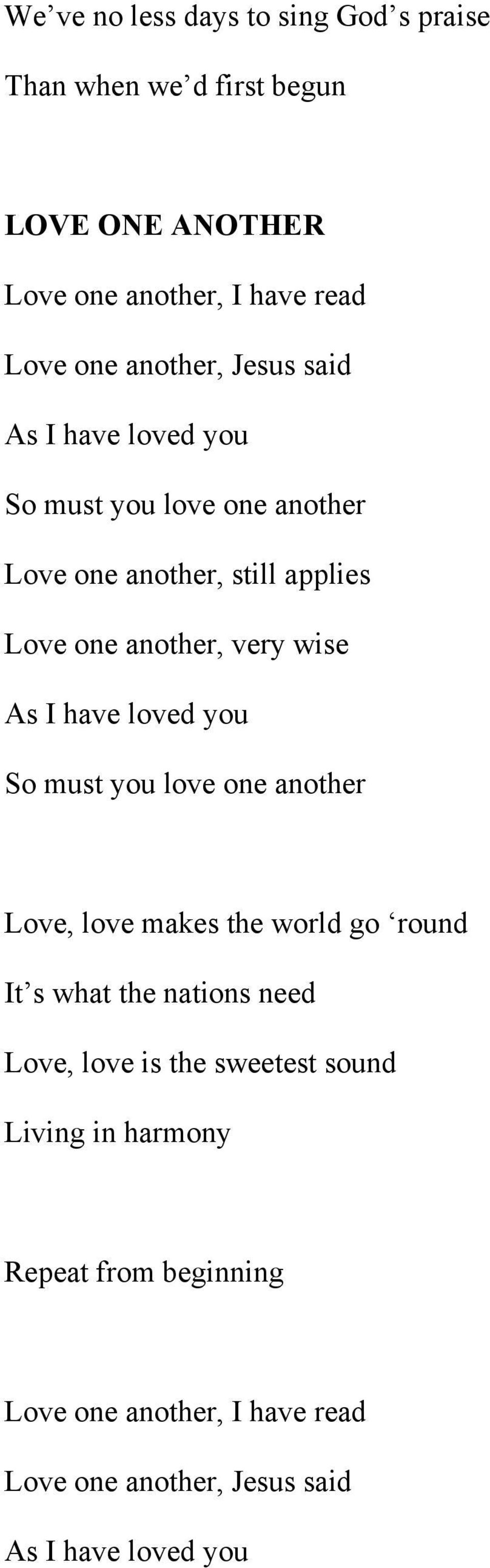 As I have loved you So must you love one another Love, love makes the world go round It s what the nations need Love, love is