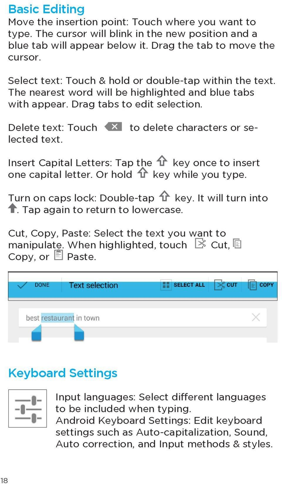 to delete characters or se- Delete text: Touch lected text. Insert Capital Letters: Tap the key once to insert one capital letter. Or hold key while you type. Turn on caps lock: Double-tap key.